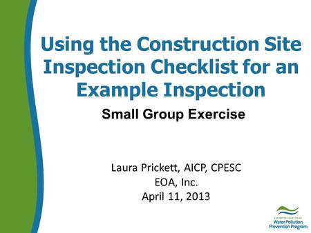 Using the Construction Site Inspection Checklist for an Example Inspection Small Group Exercise Laura Prickett, AICP, CPESC EOA, Inc. April 11, 2013.