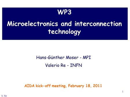 V. Re 1 WP3 Microelectronics and interconnection technology AIDA kick-off meeting, February 18, 2011 Hans-Günther Moser - MPI Valerio Re - INFN.
