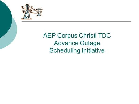 AEP Corpus Christi TDC Advance Outage Scheduling Initiative.