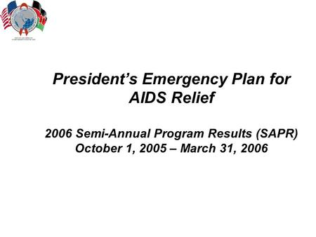 President's Emergency Plan for AIDS Relief 2006 Semi-Annual Program Results (SAPR) October 1, 2005 – March 31, 2006.