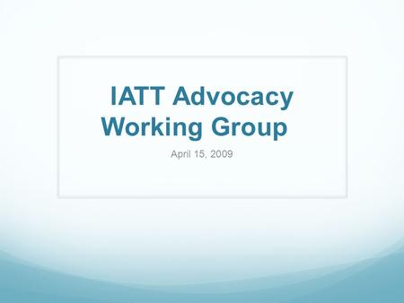 IATT Advocacy Working Group April 15, 2009. Purpose and Members Objectives Influence decision-making by providing support to establish new or change existing.