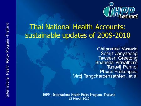 International Health Policy Program -Thailand IHPP : International Health Policy Program, Thailand 12 March 2013 Thai National Health Accounts: sustainable.