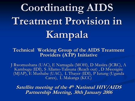 Coordinating AIDS Treatment Provision in Kampala Technical Working Group of the AIDS Treatment Providers (ATP) Initiative J Rwomushana (UAC), E Namagala.