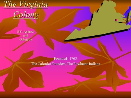 The Virginia Colony BY: Andrew and Gabrielle Founded : 1763 The Colonies Founders: The Powhatan Indians.
