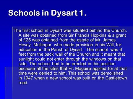 Schools in Dysart 1. The first school in Dysart was situated behind the Church. A site was obtained from Sir Francis Hopkins & a grant of £25 was obtained.