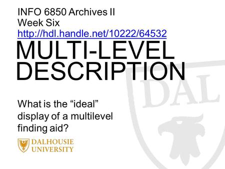 "INFO 6850 Archives II Week Six  MULTI-LEVEL DESCRIPTION What is the ""ideal"" display of a multilevel finding aid?"