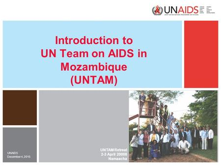 December 4, 2015 UNAIDS Introduction to UN Team on AIDS in Mozambique (UNTAM) UNTAM Retreat 2-3 April 20008 Namaacha.
