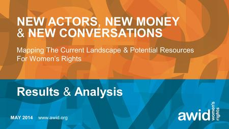 NEW ACTORS, NEW MONEY & NEW CONVERSATIONS Mapping The Current Landscape & Potential Resources For Women's Rights Results & Analysis MAY 2014 www.awid.org.