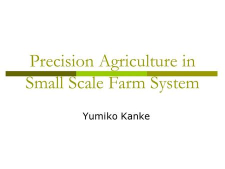 Precision Agriculture in Small Scale Farm System Yumiko Kanke.