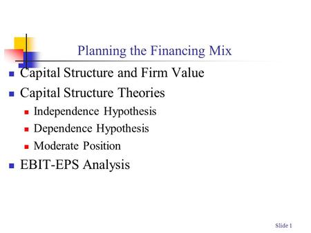Slide 1 Planning the Financing Mix Capital Structure and Firm Value Capital Structure Theories Independence Hypothesis Dependence Hypothesis Moderate Position.