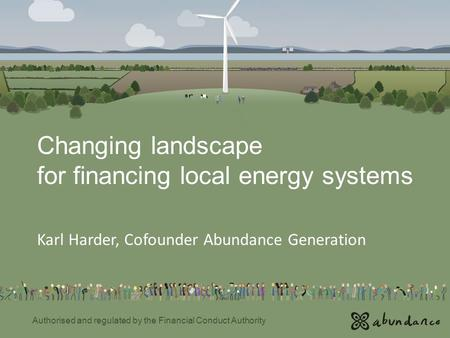 Changing landscape for financing local energy systems Karl Harder, Cofounder Abundance Generation Authorised and regulated by the Financial Conduct Authority.