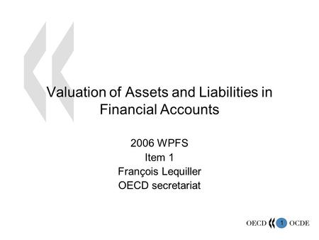 1 Valuation of Assets and Liabilities in Financial Accounts 2006 WPFS Item 1 François Lequiller OECD secretariat.