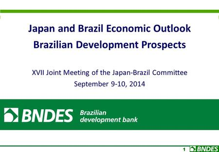 1 Japan and Brazil Economic Outlook Brazilian Development Prospects XVII Joint Meeting of the Japan-Brazil Committee September 9-10, 2014.