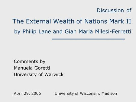 Discussion of The External Wealth of Nations Mark II by Philip Lane and Gian Maria Milesi-Ferretti Comments by Manuela Goretti University of Warwick April.