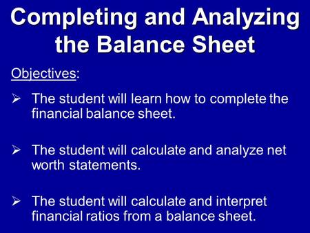 Completing and Analyzing the Balance Sheet Objectives:  The student will learn how to complete the financial balance sheet.  The student will calculate.
