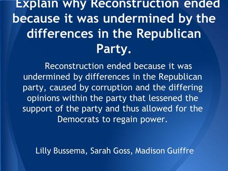 Explain why Reconstruction ended because it was undermined by the differences in the Republican Party. Reconstruction ended because it was undermined by.