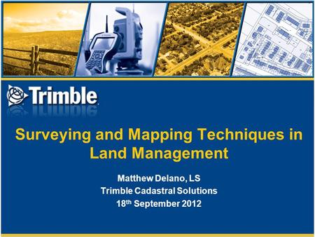 Surveying and Mapping Techniques in Land Management Matthew Delano, LS Trimble Cadastral Solutions 18 th September 2012.