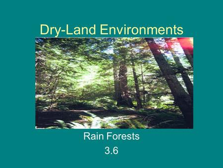 Dry-Land Environments Rain Forests 3.6. What are three things that make an environment different? Climate Animals that live there Plants that grow there.