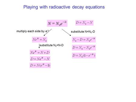 Playing with radioactive decay equations multiply each side by e t substitute N=N 0 -D t eNN   0 substitute N 0 =N-D.