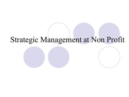Strategic Management at Non Profit. If you fail to plan, you plan to fail But Plans are nothing planning is everything.