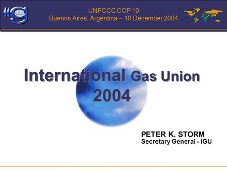 UNFCCC COP 10 Buenos Aires, Argentina – 10 December 2004 International Gas Union 2004 PETER K. STORM Secretary General - IGU.