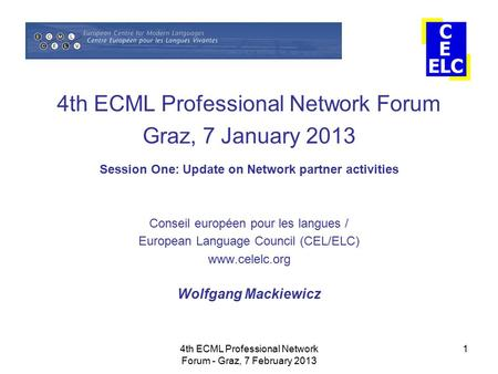 4th ECML Professional Network Forum - Graz, 7 February 2013 1 4th ECML Professional Network Forum Graz, 7 January 2013 Session One: Update on Network partner.