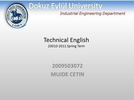 Technical English 20010-2011 Spring Term 2009503072 MUJDE CETIN Industrial Engineering Department.