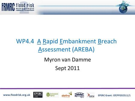 Www.floodrisk.org.uk EPSRC Grant: EP/FP202511/1 WP4.4 A Rapid Embankment Breach Assessment (AREBA) Myron van Damme Sept 2011.
