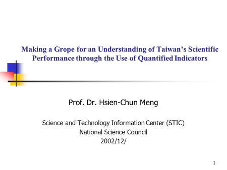 1 Making a Grope for an Understanding of Taiwan's Scientific Performance through the Use of Quantified Indicators Prof. Dr. Hsien-Chun Meng Science and.
