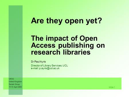 UKSG United Kingdom Serials Group 11-13 April 2005 slide 1 Are they open yet? The impact of Open Access publishing on research libraries Dr Paul Ayris.