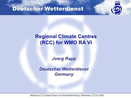 Deutscher Wetterdienst Meeting of CCl Expert Team on Climate Monitoring, Offenbach, 27 Oct 2009 Joerg Rapp Deutscher Wetterdienst Germany Regional Climate.