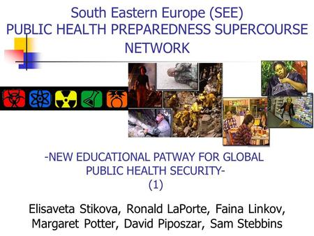 -NEW EDUCATIONAL PATWAY FOR GLOBAL PUBLIC HEALTH SECURITY- (1) South Eastern Europe (SEE) PUBLIC HEALTH PREPAREDNESS SUPERCOURSE NETWORK Elisaveta Stikova,