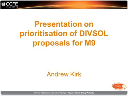 CCFE is the fusion research arm of the United Kingdom Atomic Energy Authority Presentation on prioritisation of DIVSOL proposals for M9 Andrew Kirk.