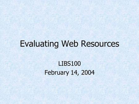 Evaluating Web Resources LIBS100 February 14, 2004.