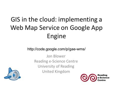 GIS in the cloud: implementing a Web Map Service on Google App Engine Jon Blower Reading e-Science Centre University of Reading United Kingdom