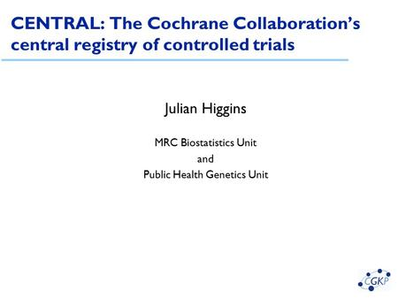 CENTRAL: The Cochrane Collaboration's central registry of controlled trials Julian Higgins MRC Biostatistics Unit and Public Health Genetics Unit.