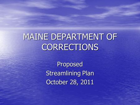 MAINE DEPARTMENT OF CORRECTIONS Proposed Streamlining Plan October 28, 2011.