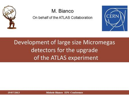 Development of large size Micromegas detectors for the upgrade of the ATLAS experiment M. Bianco On behalf of the ATLAS Collaboration 19/07/2013Michele.