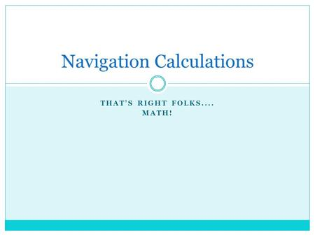 THAT'S RIGHT FOLKS.... MATH! Navigation Calculations.