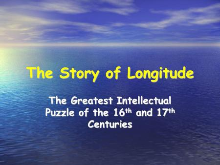 The Story of Longitude The Greatest Intellectual Puzzle of the 16 th and 17 th Centuries.