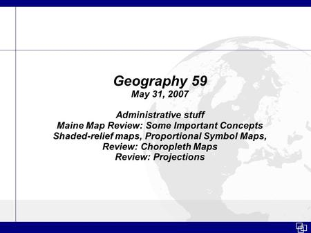 Geography 59 May 31, 2007 Administrative stuff Maine Map Review: Some Important Concepts Shaded-relief maps, Proportional Symbol Maps, Review: Choropleth.