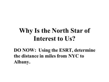 Why Is the North Star of Interest to Us? DO NOW: Using the ESRT, determine the distance in miles from NYC to Albany.