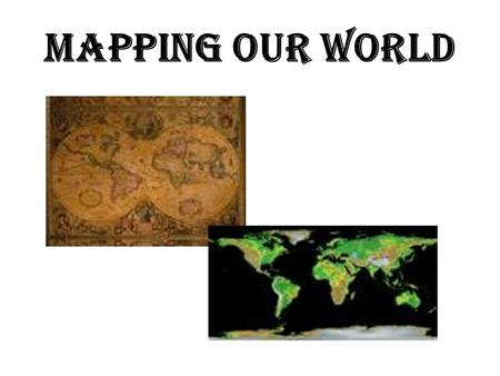 MAPPING OUR WORLD. CARTOGRAPHY THE SCIENCE OF MAPMAKING.