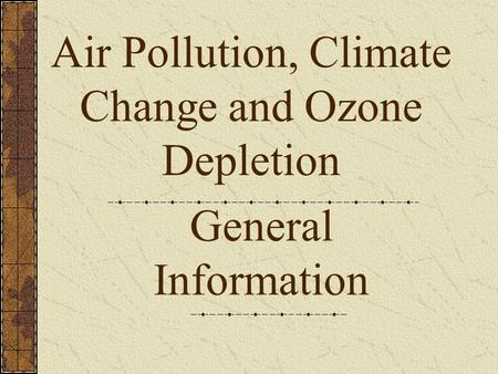 General Information Air Pollution, Climate Change and <strong>Ozone</strong> <strong>Depletion</strong>.
