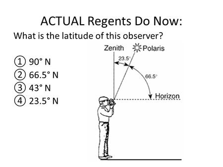 ACTUAL Regents Do Now: What is the latitude of this observer? ① 90° N ② 66.5° N ③ 43° N ④ 23.5° N.