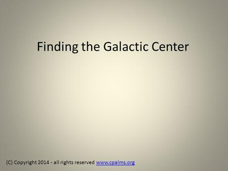 Finding the Galactic Center (C) Copyright 2014 - all rights reserved www.cpalms.orgwww.cpalms.org.