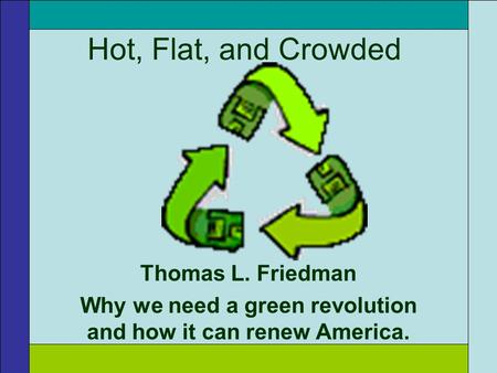Hot, Flat, and Crowded Thomas L. Friedman Why we need a green revolution and how it can renew America.