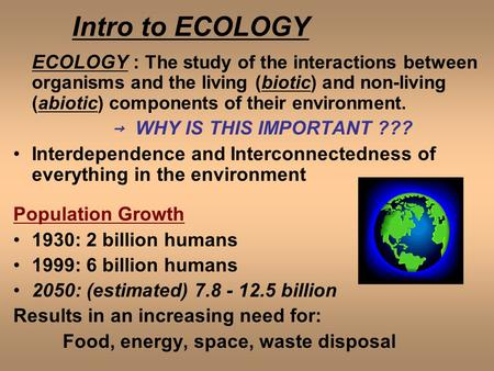 Intro to ECOLOGY ECOLOGY : The study of the interactions between organisms and the living (biotic) and non-living (abiotic) components of their environment.