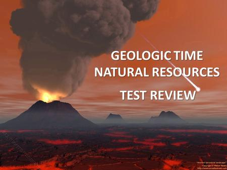 GEOLOGIC TIME NATURAL RESOURCES TEST REVIEW. Write the words that come to mind… ERAS Precambrian-oxygen,stramatollites (longest 88%) Paleozoic-plants.