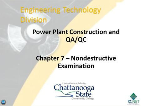 Power Plant Construction and QA/QC Chapter 7 – Nondestructive Examination Engineering Technology Division.